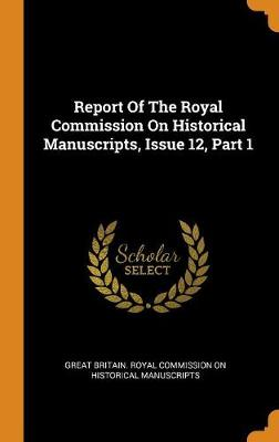 Report of the Royal Commission on Historical Manuscripts, Issue 12, Part 1 (Hardback)