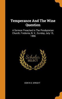 Temperance and the Wine Question: A Sermon Preached in the Presbyterian Church, Fredonia, N. Y., Sunday, July 15, 1866 (Hardback)