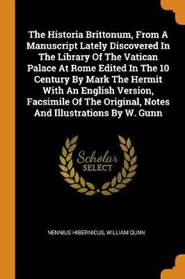 The Historia Brittonum, from a Manuscript Lately Discovered in the Library of the Vatican Palace at Rome Edited in the 10 Century by Mark the Hermit with an English Version, Facsimile of the Original, Notes and Illustrations by W. Gunn (Paperback)