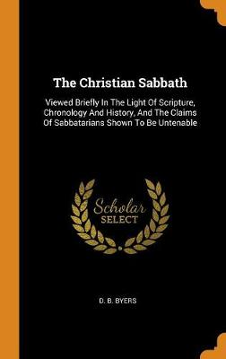 The Christian Sabbath: Viewed Briefly in the Light of Scripture, Chronology and History, and the Claims of Sabbatarians Shown to Be Untenable (Hardback)