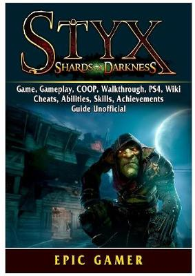 Styx Shards of Darkness, Game, Gameplay, COOP, Walkthrough, PS4, Wiki, Cheats, Abilities, Skills, Achievements, Guide Unofficial (Paperback)