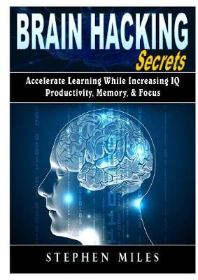 Brain Hacking Secrets: Accelerate Learning While Increasing IQ, Productivity, Memory, & Focus (Paperback)