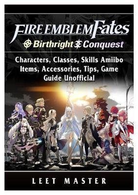 Fire Emblem Fates, Conquest, Birthright, Characters, Classes, Skills Amiibo, Items, Accessories, Tips, Game Guide Unofficial (Paperback)