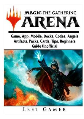 Magic the Gathering Arena Game, App, Mobile, Decks, Codes, Angels, Artifacts, Packs, Cards, Tips, Beginners Guide Unofficial (Paperback)