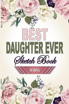 Best Daughter Ever Sketch Book: 6 X 9, Blank Artist Sketchbook: 50 pages, Sketching, Drawing and Creative Doodling. Notebook and Sketchbook to Draw and Journal (Workbook and Handbook) (Paperback)