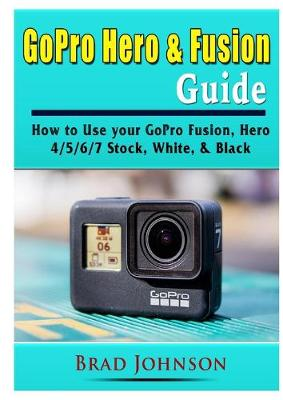 GoPro Hero & Fusion Guide: How to Use your GoPro Fusion, Hero 4/5/6/7 Stock, White, & Black (Paperback)