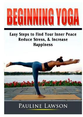 Beginning Yoga: Easy Steps to Find Your Inner Peace, Reduce Stress, & Increase Happiness (Paperback)