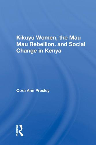 Kikuyu Women, The Mau Mau Rebellion, And Social Change In Kenya (Hardback)