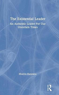 The Existential Leader: An Authentic Leader For Our Uncertain Times (Hardback)