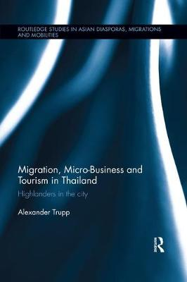 Migration, Micro-Business and Tourism in Thailand: Highlanders in the City - Routledge Studies in Asian Diasporas, Migrations and Mobilities (Paperback)