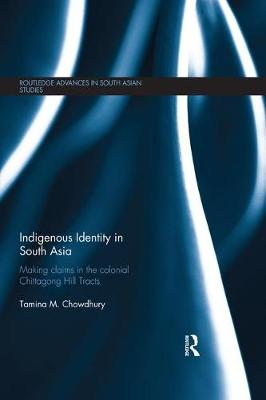 Indigenous Identity in South Asia: Making Claims in the Colonial Chittagong Hill Tracts - Routledge Advances in South Asian Studies (Paperback)