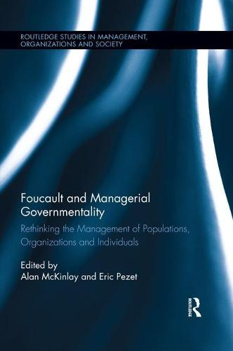 Foucault and Managerial Governmentality: Rethinking the Management of Populations, Organizations and Individuals - Routledge Studies in Management, Organizations and Society (Paperback)