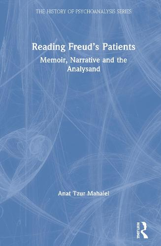 Reading Freud's Patients: Memoir, Narrative and the Analysand - The History of Psychoanalysis Series (Hardback)