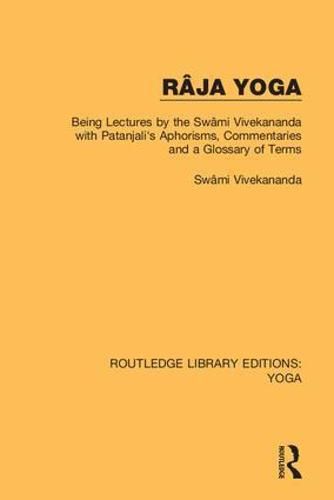 Ra ja Yoga: Being Lectures by the Swa mi Vivekananda, with Patanjali's Aphorisms, Commentaries and a Glossary of Terms - Routledge Library Editions: Yoga 7 (Hardback)