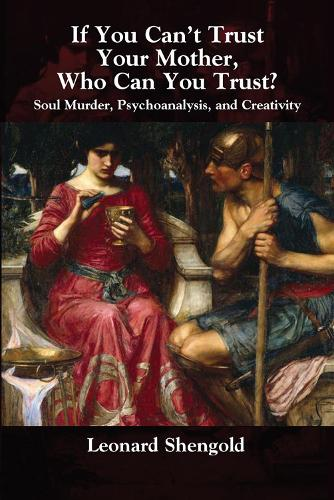 If You Can't Trust Your Mother, Whom Can You Trust?: Soul Murder, Psychoanalysis and Creativity (Hardback)
