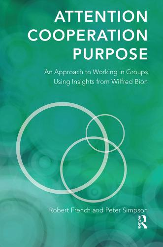 Attention, Cooperation, Purpose: An Approach to Working in Groups Using Insights from Wilfred Bion (Hardback)