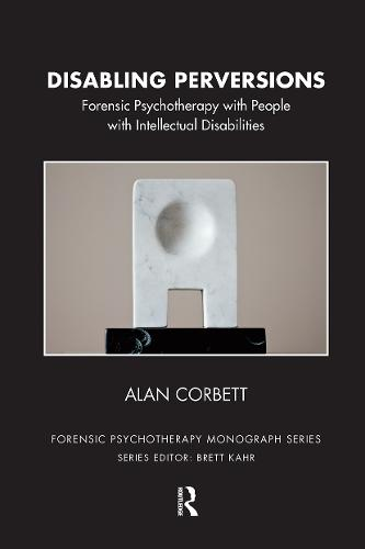 Disabling Perversions: Forensic Psychotherapy with People with Intellectual Disabilities (Hardback)
