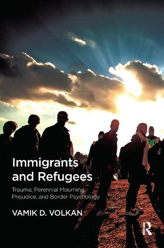 Immigrants and Refugees: Trauma, Perennial Mourning, Prejudice, and Border Psychology (Hardback)