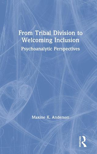 From Tribal Division to Welcoming Inclusion: Psychoanalytic Perspectives (Hardback)