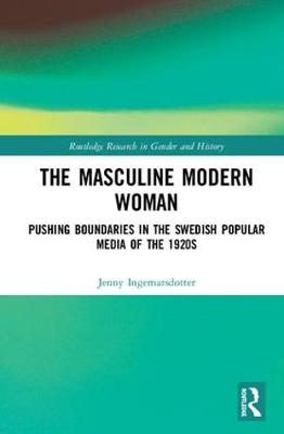 The Masculine Modern Woman: Pushing Boundaries in the Swedish Popular Media of the 1920s - Routledge Research in Gender and History 34 (Hardback)