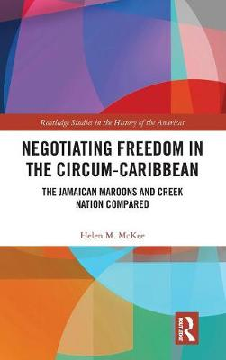 Negotiating Freedom in the Circum-Caribbean: The Jamaican Maroons and Creek Nation Compared (Hardback)