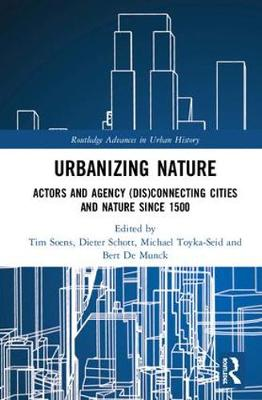 Urbanizing Nature: Actors and Agency (Dis)Connecting Cities and Nature Since 1500 - Routledge Advances in Urban History 3 (Hardback)