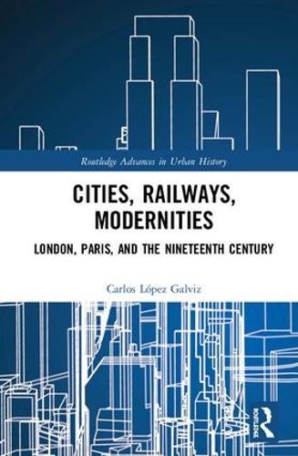 Cities, Railways, Modernities: London, Paris, and the Nineteenth Century - Routledge Advances in Urban History 4 (Hardback)