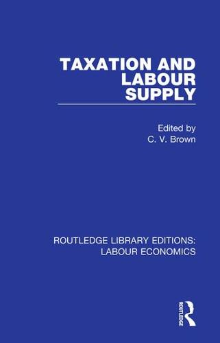 Taxation and Labour Supply - Routledge Library Editions: Labour Economics 5 (Hardback)