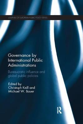 Governance by International Public Administrations: Bureaucratic Influence and Global Public Policies - Journal of European Public Policy Series (Paperback)