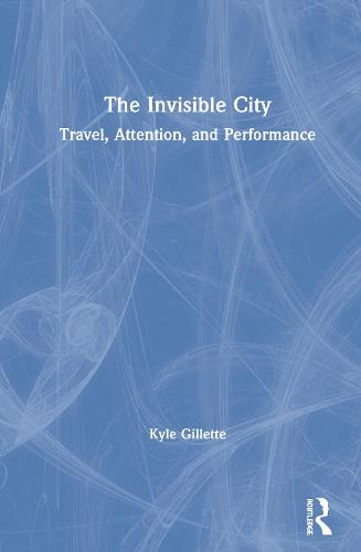 The Invisible City: Travel, Attention and Performance (Hardback)