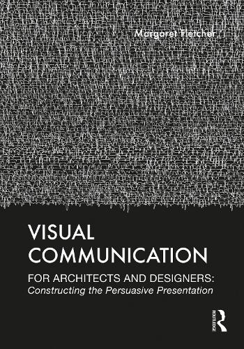 Visual Communication for Architects and Designers: Constructing the Persuasive Presentation (Paperback)