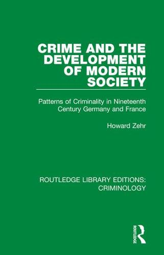 Crime and the Development of Modern Society: Patterns of Criminality in Nineteenth Century Germany and France - Routledge Library Editions: Criminology (Hardback)