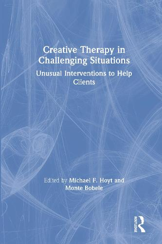 Creative Therapy in Challenging Situations: Unusual Interventions to Help Clients (Hardback)