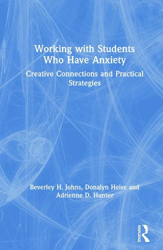 Working with Students Who Have Anxiety: Creative Connections and Practical Strategies (Hardback)