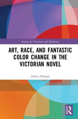 Art, Race, and Fantastic Color Change in the Victorian Novel - Among the Victorians and Modernists (Hardback)