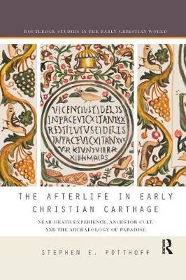 The Afterlife in Early Christian Carthage: Near-Death Experiences, Ancestor Cult, and the Archaeology of Paradise - Routledge Studies in the Early Christian World (Paperback)
