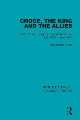 Croce, the King and the Allies: Extracts from a diary by Benedetto Croce, July 1943 - June 1944 (Hardback)