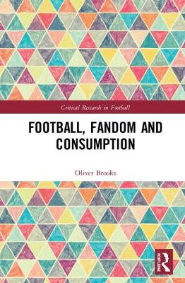 Football, Fandom and Consumption - Critical Research in Football (Hardback)