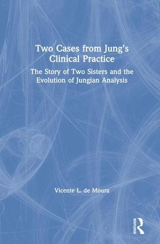 Two Cases from Jung's Clinical Practice: The Story of Two Sisters and the Evolution of Jungian Analysis (Hardback)