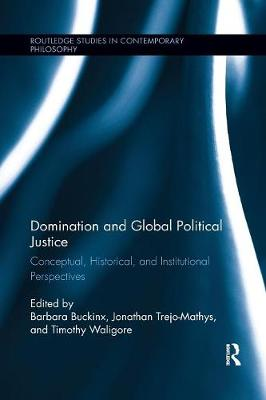 Domination and Global Political Justice: Conceptual, Historical and Institutional Perspectives - Routledge Studies in Contemporary Philosophy (Paperback)