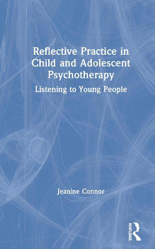 Reflective Practice in Child and Adolescent Psychotherapy: Listening to Young People (Hardback)