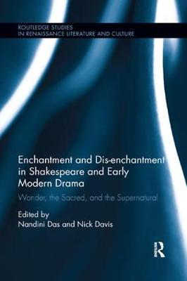 Enchantment and Dis-enchantment in Shakespeare and Early Modern Drama: Wonder, the Sacred, and the Supernatural - Routledge Studies in Renaissance Literature and Culture (Paperback)