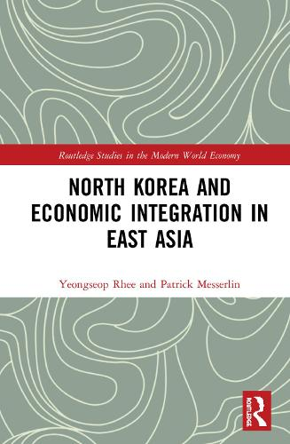 North Korea and Economic Integration in East Asia - Routledge Studies in the Modern World Economy (Hardback)