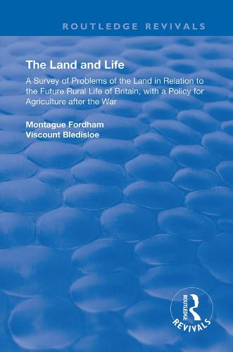 The Land and Life: An Analysis of Problems of the Land in Relation to the Future of English Rural Life with a Policy for Agriculture After the War - Routledge Revivals (Hardback)