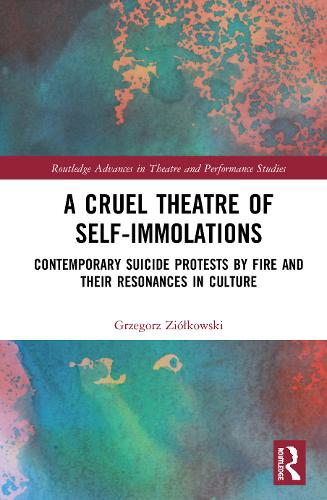 A Cruel Theatre of Self-Immolations: Contemporary Suicide Protests by Fire and Their Resonances in Culture - Routledge Advances in Theatre & Performance Studies (Hardback)