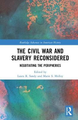 The Civil War and Slavery Reconsidered: Negotiating the Peripheries - Routledge Advances in American History 10 (Hardback)