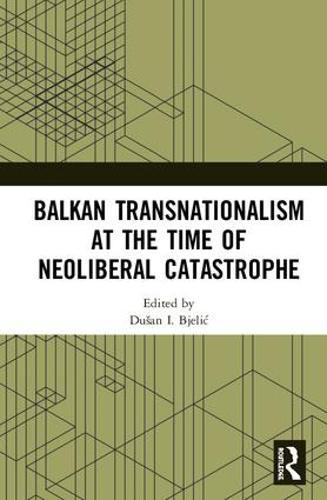 Balkan Transnationalism at the Time of Neoliberal Catastrophe (Hardback)