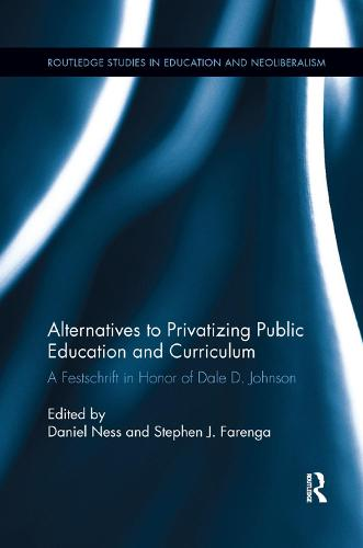 Alternatives to Privatizing Public Education and Curriculum: Festschrift in Honor of Dale D. Johnson - Routledge Studies in Education, Neoliberalism, and Marxism (Paperback)