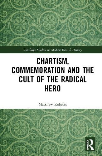 Chartism, Commemoration and the Cult of the Radical Hero - Routledge Studies in Modern British History (Hardback)