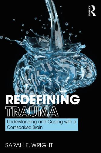Redefining Trauma: Understanding and Coping with a Cortisoaked Brain (Paperback)